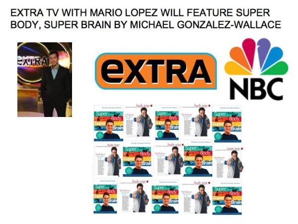 EXTRA TV WITH MARIO LOPEZ WILL FEATURE MY BOOK SUPER BODY , SUPER BRAIN BY MICHAEL GONZALEZ-WALLACE