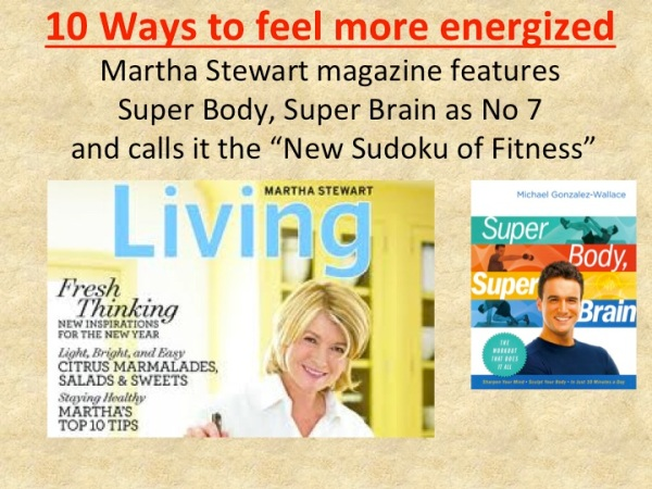 Martha Stewart magazine: Feel More Energized!  Features Super Body, Super Brain by Michael Gonzalez-Wallace